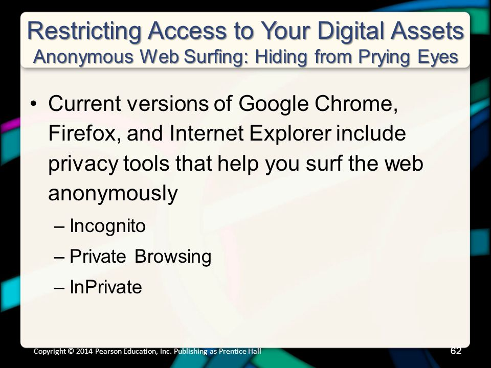 Restricting Access to Your Digital Assets Anonymous Web Surfing: Hiding from Prying Eyes Current versions of Google Chrome, Firefox, and Internet Explorer include privacy tools that help you surf the web anonymously –Incognito –Private Browsing –InPrivate Copyright © 2014 Pearson Education, Inc.