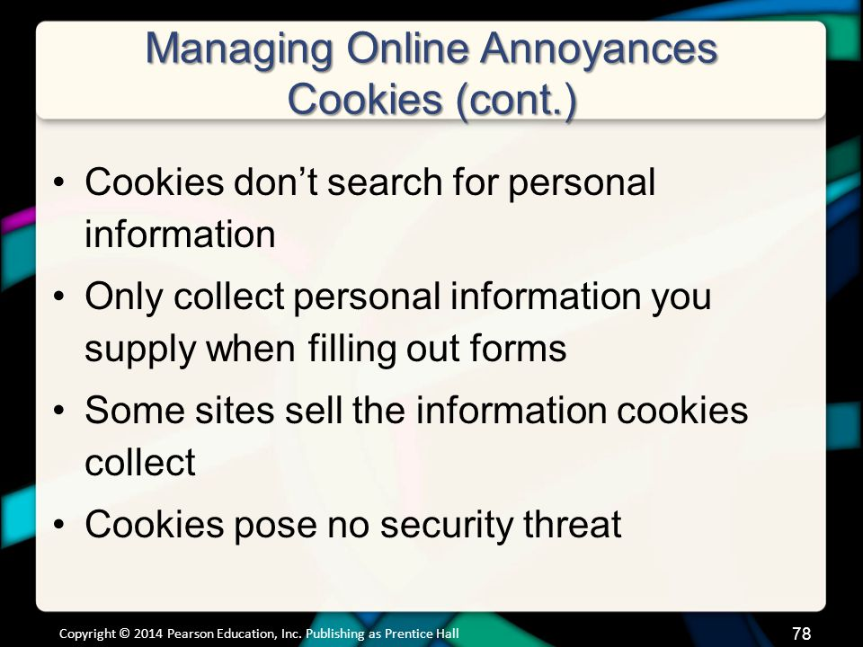 Managing Online Annoyances Cookies (cont.) Cookies don't search for personal information Only collect personal information you supply when filling out forms Some sites sell the information cookies collect Cookies pose no security threat Copyright © 2014 Pearson Education, Inc.