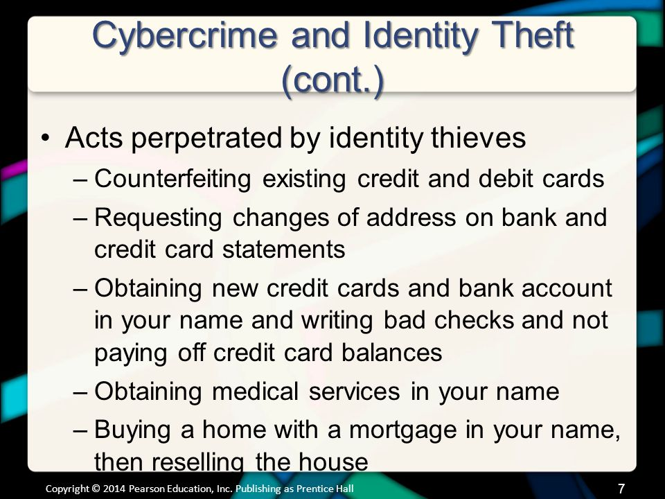 Cybercrime and Identity Theft (cont.) Other methods used to obtain personal information –Stealing purses and wallets –Stealing mail or looking through trash for bank statements and credit card bills –Posing as bank or credit card company representatives –Installing skimming devices on ATM machines to record information Copyright © 2014 Pearson Education, Inc.