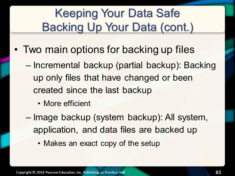 Keeping Your Data Safe Backing Up Your Data (cont.) Two main options for backing up files –Incremental backup (partial backup): Backing up only files that have changed or been created since the last backup More efficient –Image backup (system backup): All system, application, and data files are backed up Makes an exact copy of the setup Copyright © 2014 Pearson Education, Inc.