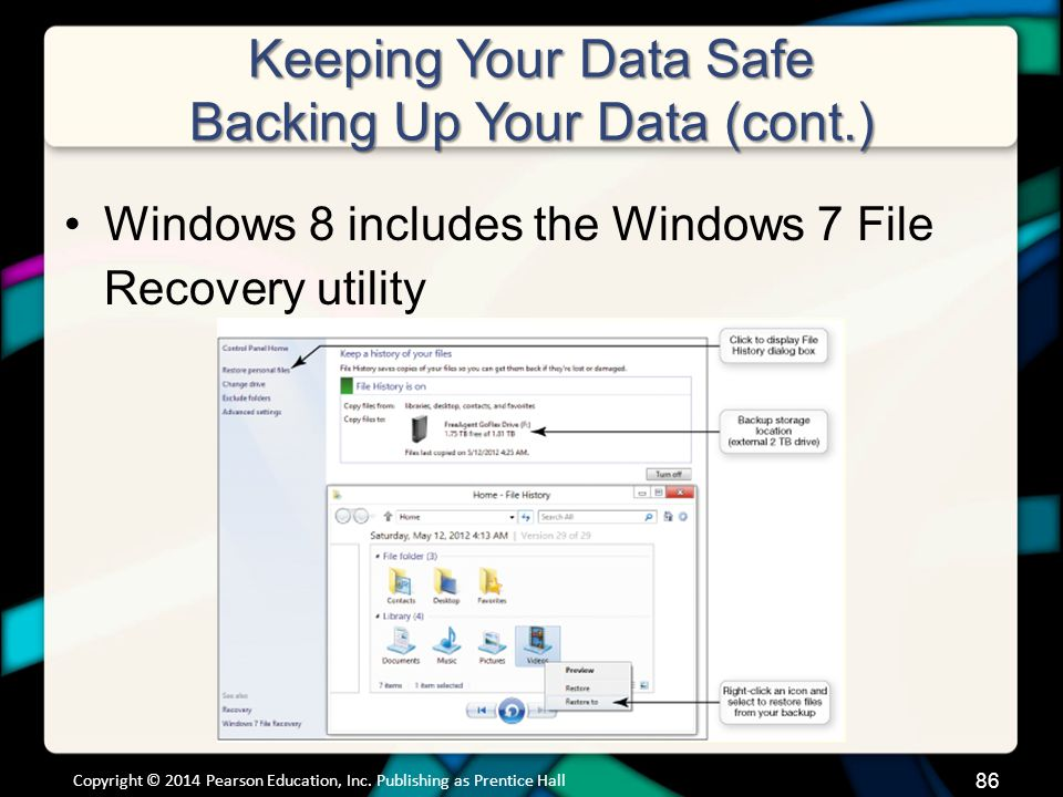 Keeping Your Data Safe Backing Up Your Data (cont.) Windows 8 includes the Windows 7 File Recovery utility Copyright © 2014 Pearson Education, Inc.