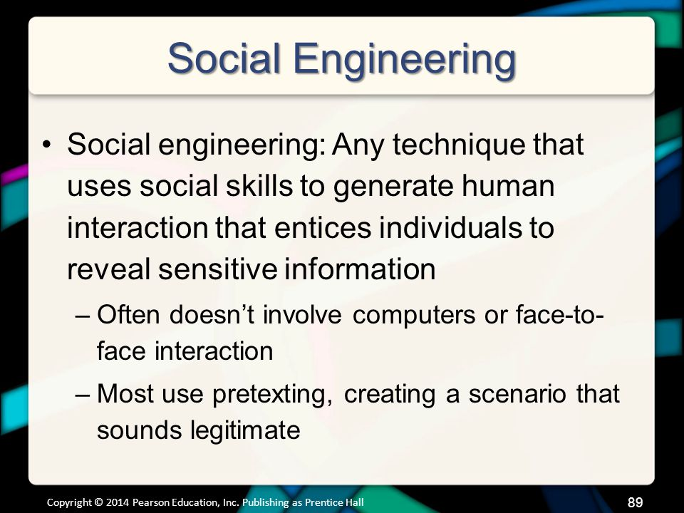Social Engineering Social engineering: Any technique that uses social skills to generate human interaction that entices individuals to reveal sensitive information –Often doesn't involve computers or face-to- face interaction –Most use pretexting, creating a scenario that sounds legitimate Copyright © 2014 Pearson Education, Inc.