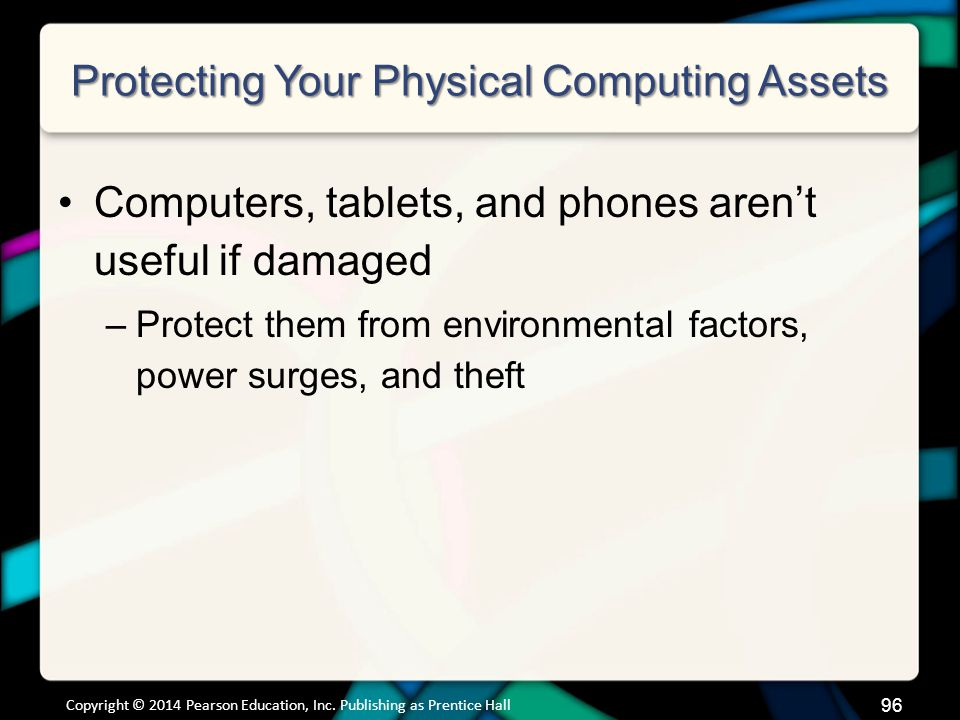 Protecting Your Physical Computing Assets Computers, tablets, and phones aren't useful if damaged –Protect them from environmental factors, power surges, and theft Copyright © 2014 Pearson Education, Inc.