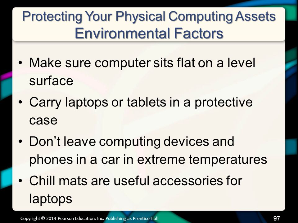 Protecting Your Physical Computing Assets Environmental Factors Make sure computer sits flat on a level surface Carry laptops or tablets in a protective case Don't leave computing devices and phones in a car in extreme temperatures Chill mats are useful accessories for laptops Copyright © 2014 Pearson Education, Inc.