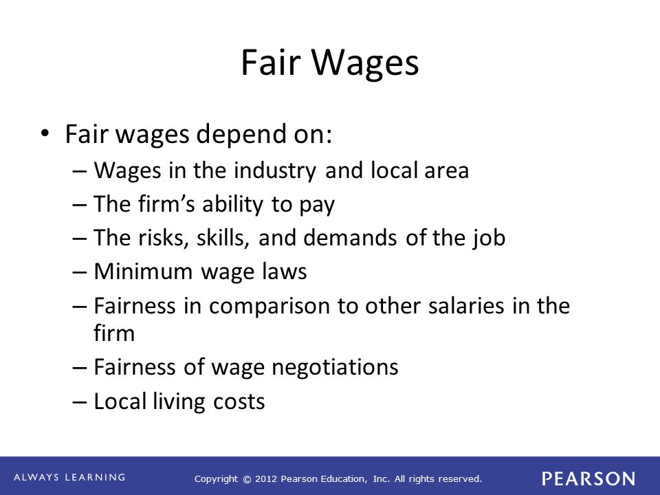 Copyright © 2012 Pearson Education, Inc. All rights reserved. Fair Wages Fair wages depend on: – Wages in the industry and local area – The firm's abi