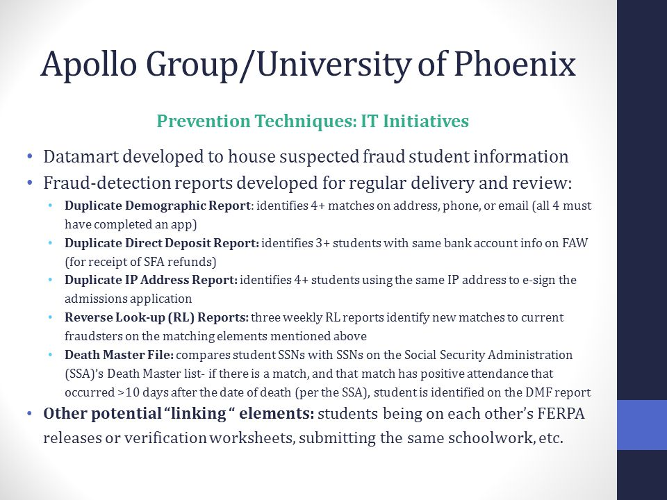 Apollo Group/University of Phoenix Prevention Techniques: IT Initiatives Datamart developed to house suspected fraud student information Fraud-detection reports developed for regular delivery and review: Duplicate Demographic Report: identifies 4+ matches on address, phone, or email (all 4 must have completed an app) Duplicate Direct Deposit Report: identifies 3+ students with same bank account info on FAW (for receipt of SFA refunds) Duplicate IP Address Report: identifies 4+ students using the same IP address to e-sign the admissions application Reverse Look-up (RL) Reports : three weekly RL reports identify new matches to current fraudsters on the matching elements mentioned above Death Master File: compares student SSNs with SSNs on the Social Security Administration (SSA)'s Death Master list- if there is a match, and that match has positive attendance that occurred >10 days after the date of death (per the SSA), student is identified on the DMF report Other potential linking elements: students being on each other's FERPA releases or verification worksheets, submitting the same schoolwork, etc.