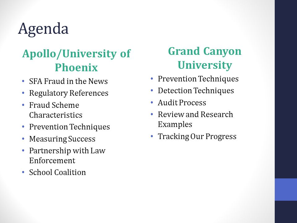 Agenda Apollo/University of Phoenix SFA Fraud in the News Regulatory References Fraud Scheme Characteristics Prevention Techniques Measuring Success Partnership with Law Enforcement School Coalition Grand Canyon University Prevention Techniques Detection Techniques Audit Process Review and Research Examples Tracking Our Progress