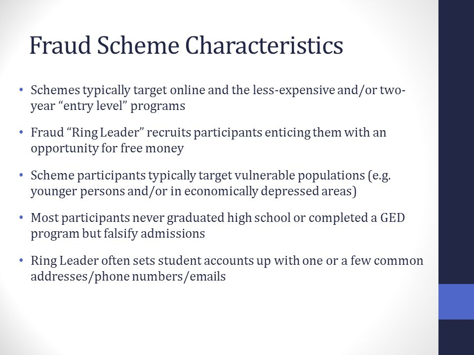 Fraud Scheme Characteristics Schemes typically target online and the less-expensive and/or two- year entry level programs Fraud Ring Leader recruits participants enticing them with an opportunity for free money Scheme participants typically target vulnerable populations (e.g.