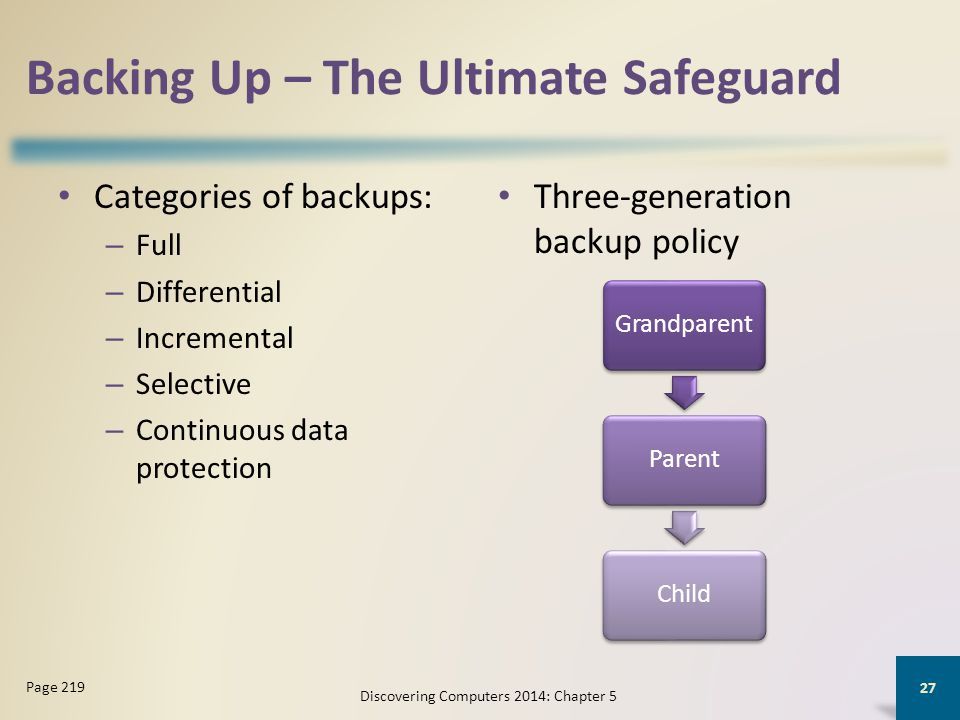 Backing Up – The Ultimate Safeguard Categories of backups: – Full – Differential – Incremental – Selective – Continuous data protection Three-generati