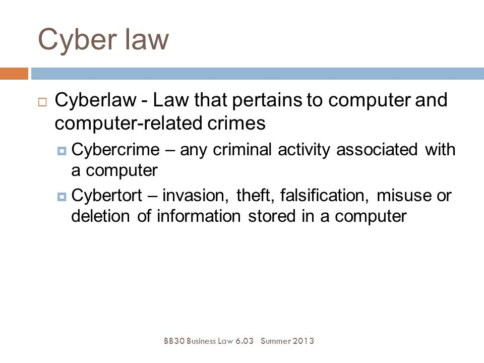 Cyber law BB30 Business Law 6.03Summer 2013  Cyberlaw - Law that pertains to computer and computer-related crimes  Cybercrime – any criminal activit