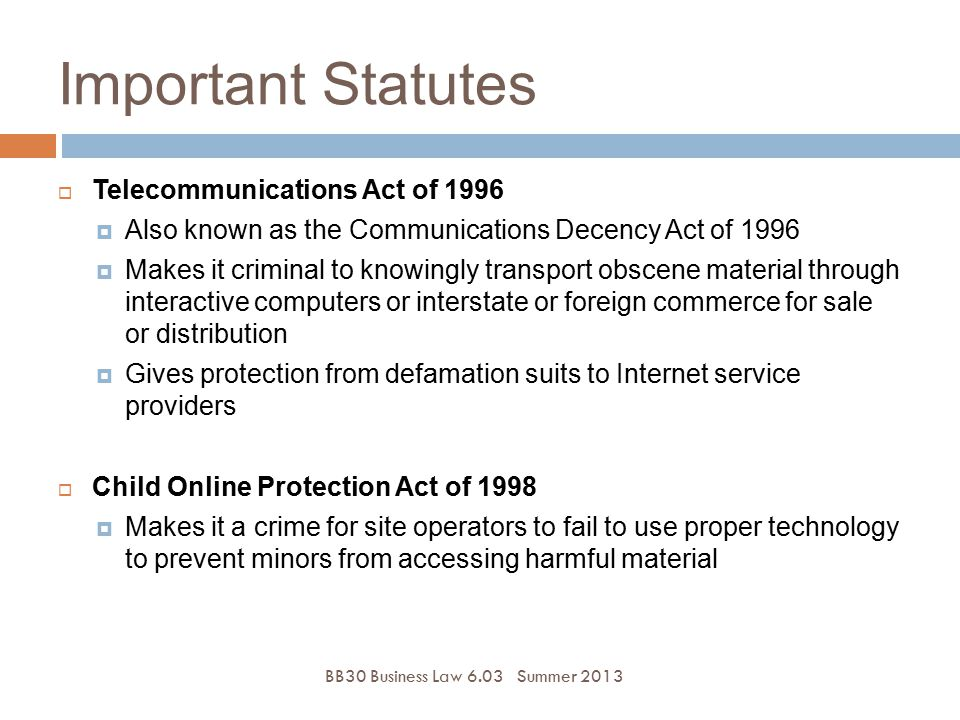 Important Statutes BB30 Business Law 6.03Summer 2013  Telecommunications Act of 1996  Also known as the Communications Decency Act of 1996  Makes i