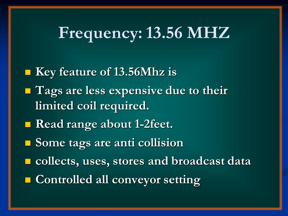 Frequency: 13.56 MHZ Key feature of 13.56Mhz is Key feature of 13.56Mhz is Tags are less expensive due to their limited coil required. Tags are less e