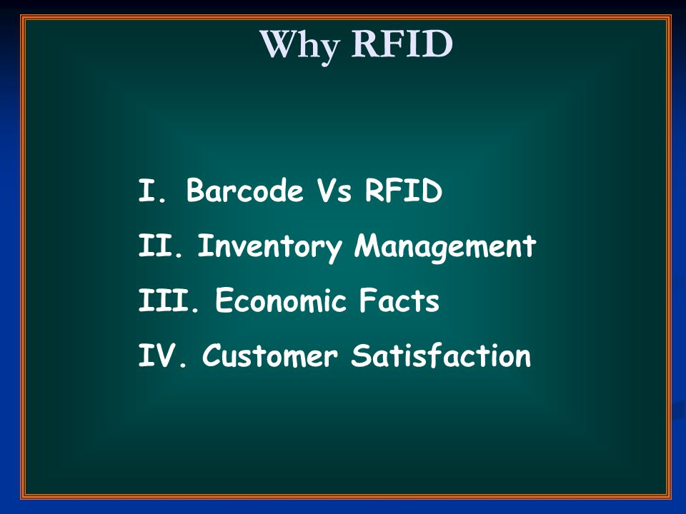 Why RFID I. Barcode Vs RFID II. Inventory Management III. Economic Facts IV. Customer Satisfaction