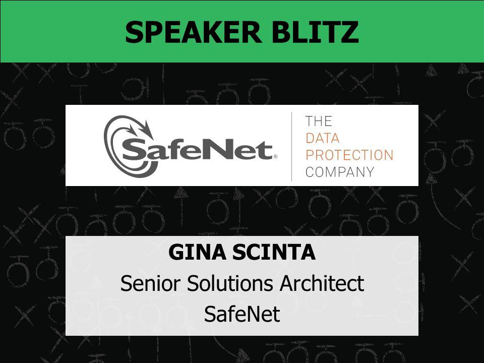 SPEAKER BLITZ GINA SCINTA Senior Solutions Architect SafeNet