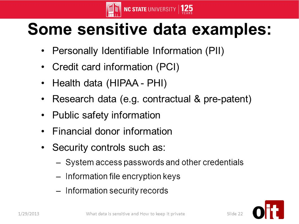 Some sensitive data examples: Personally Identifiable Information (PII) Credit card information (PCI) Health data (HIPAA - PHI) Research data (e.g.