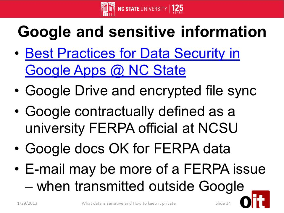 Google and sensitive information Best Practices for Data Security in Google Apps @ NC StateBest Practices for Data Security in Google Apps @ NC State Google Drive and encrypted file sync Google contractually defined as a university FERPA official at NCSU Google docs OK for FERPA data E-mail may be more of a FERPA issue – when transmitted outside Google 1/29/2013What data is sensitive and How to keep it privateSlide 34