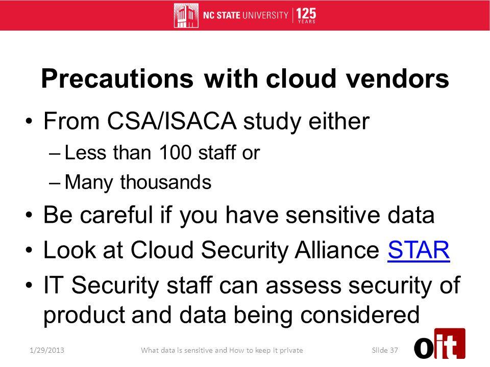Precautions with cloud vendors From CSA/ISACA study either –Less than 100 staff or –Many thousands Be careful if you have sensitive data Look at Cloud Security Alliance STARSTAR IT Security staff can assess security of product and data being considered 1/29/2013What data is sensitive and How to keep it privateSlide 37
