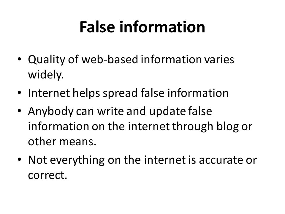 False information Quality of web-based information varies widely. Internet helps spread false information Anybody can write and update false informati