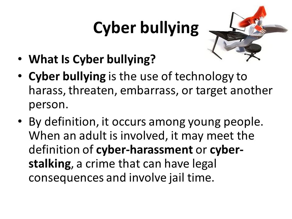 Cyber bullying What Is Cyber bullying? Cyber bullying is the use of technology to harass, threaten, embarrass, or target another person. By definition
