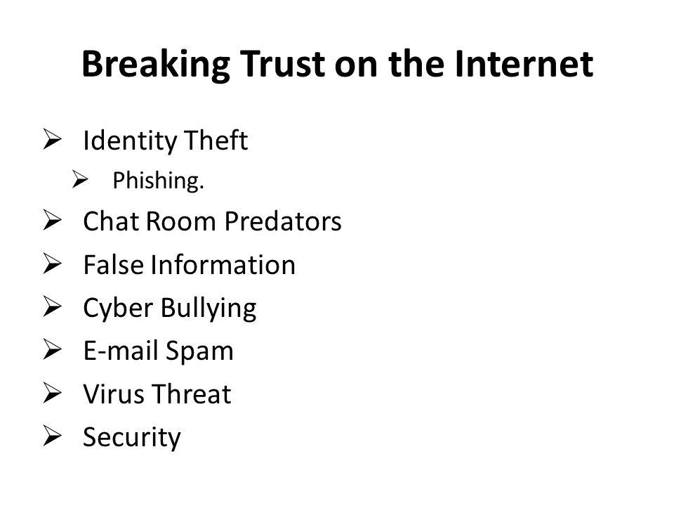 Breaking Trust on the Internet  Identity Theft  Phishing.  Chat Room Predators  False Information  Cyber Bullying  E-mail Spam  Virus Threat 