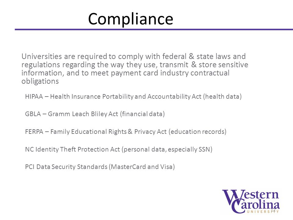 Compliance Universities are required to comply with federal & state laws and regulations regarding the way they use, transmit & store sensitive information, and to meet payment card industry contractual obligations HIPAA – Health Insurance Portability and Accountability Act (health data) GBLA – Gramm Leach Bliley Act (financial data) FERPA – Family Educational Rights & Privacy Act (education records) NC Identity Theft Protection Act (personal data, especially SSN) PCI Data Security Standards (MasterCard and Visa) 12