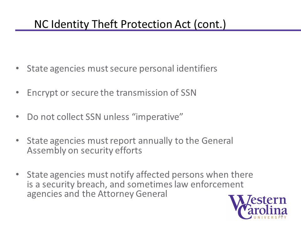 NC Identity Theft Protection Act (cont.) State agencies must secure personal identifiers Encrypt or secure the transmission of SSN Do not collect SSN