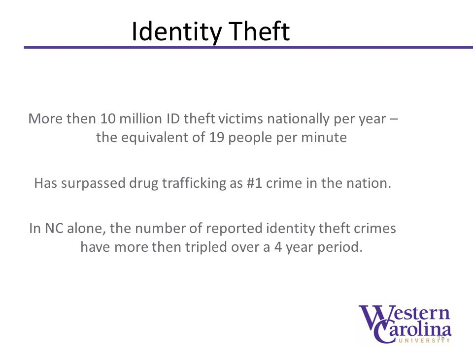 Identity Theft More then 10 million ID theft victims nationally per year – the equivalent of 19 people per minute Has surpassed drug trafficking as #1 crime in the nation.