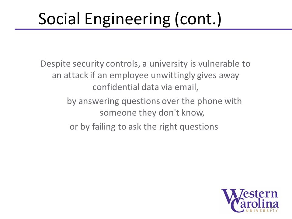 Social Engineering (cont.) Despite security controls, a university is vulnerable to an attack if an employee unwittingly gives away confidential data