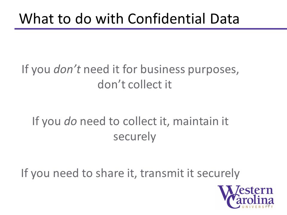 What to do with Confidential Data If you don't need it for business purposes, don't collect it If you do need to collect it, maintain it securely If y