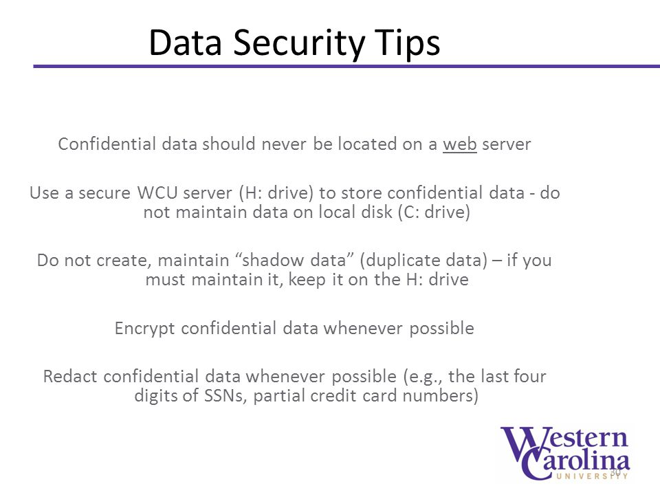 Data Security Tips Confidential data should never be located on a web server Use a secure WCU server (H: drive) to store confidential data - do not maintain data on local disk (C: drive) Do not create, maintain shadow data (duplicate data) – if you must maintain it, keep it on the H: drive Encrypt confidential data whenever possible Redact confidential data whenever possible (e.g., the last four digits of SSNs, partial credit card numbers) 30