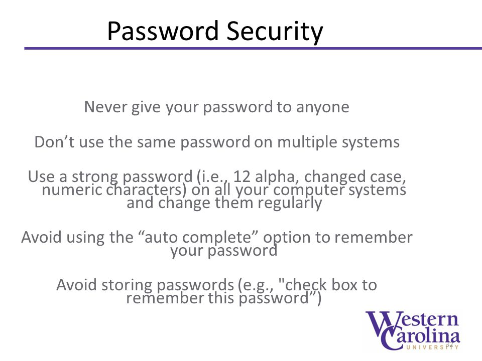 Password Security Never give your password to anyone Don't use the same password on multiple systems Use a strong password (i.e., 12 alpha, changed ca
