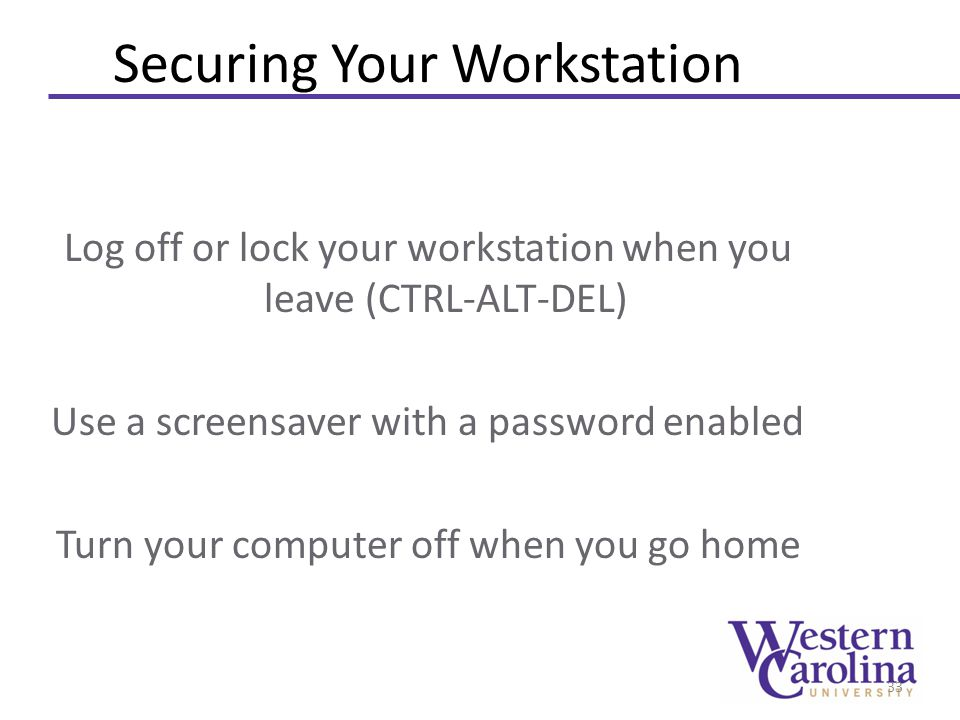 Securing Your Workstation Log off or lock your workstation when you leave (CTRL-ALT-DEL) Use a screensaver with a password enabled Turn your computer