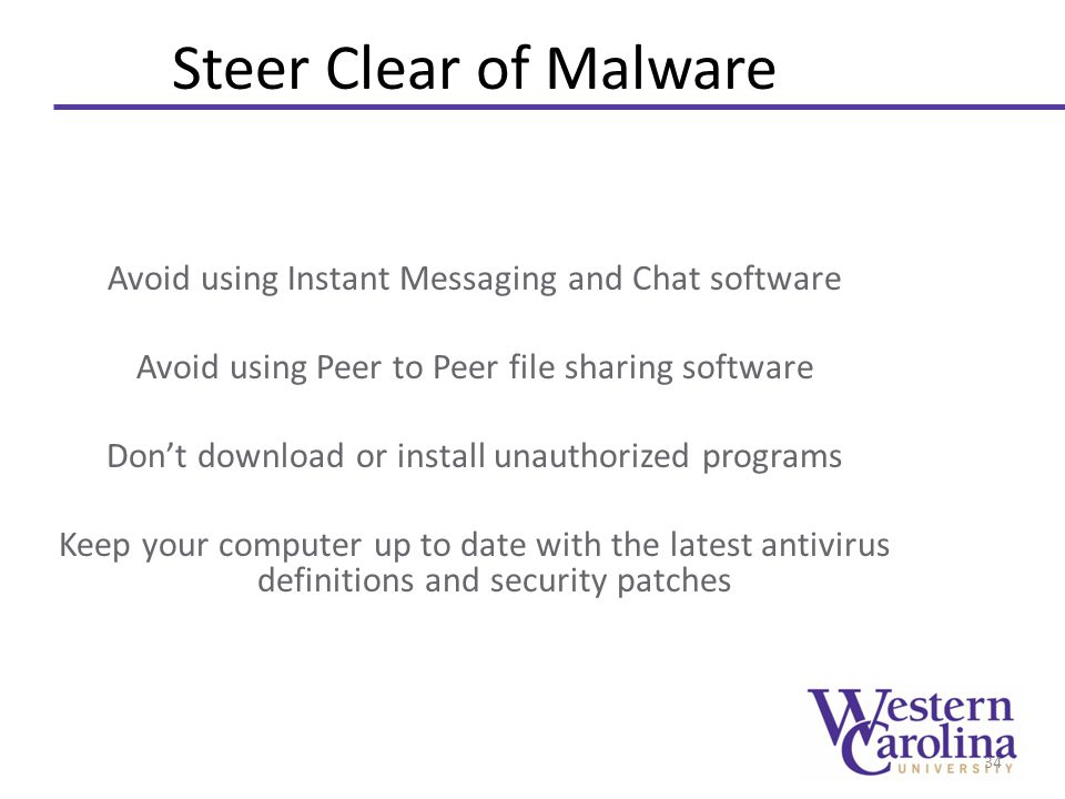 Steer Clear of Malware Avoid using Instant Messaging and Chat software Avoid using Peer to Peer file sharing software Don't download or install unauth