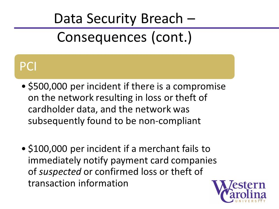 Data Security Breach – Consequences (cont.) PCI $500,000 per incident if there is a compromise on the network resulting in loss or theft of cardholder data, and the network was subsequently found to be non-compliant $100,000 per incident if a merchant fails to immediately notify payment card companies of suspected or confirmed loss or theft of transaction information 39