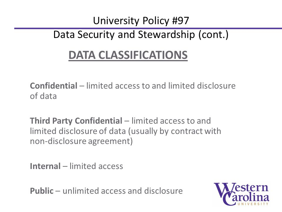 DATA CLASSIFICATIONS Confidential – limited access to and limited disclosure of data Third Party Confidential – limited access to and limited disclosure of data (usually by contract with non-disclosure agreement) Internal – limited access Public – unlimited access and disclosure University Policy #97 Data Security and Stewardship (cont.)