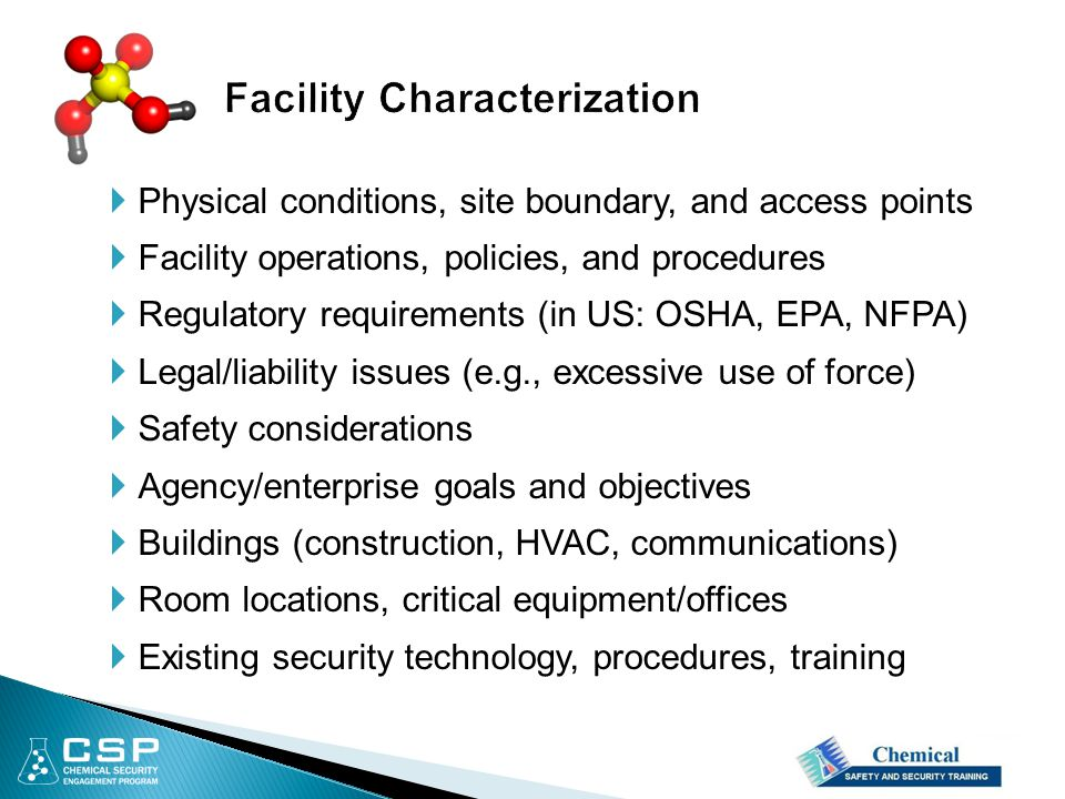  Physical conditions, site boundary, and access points  Facility operations, policies, and procedures  Regulatory requirements (in US: OSHA, EPA, NFPA)  Legal/liability issues (e.g., excessive use of force)  Safety considerations  Agency/enterprise goals and objectives  Buildings (construction, HVAC, communications)  Room locations, critical equipment/offices  Existing security technology, procedures, training