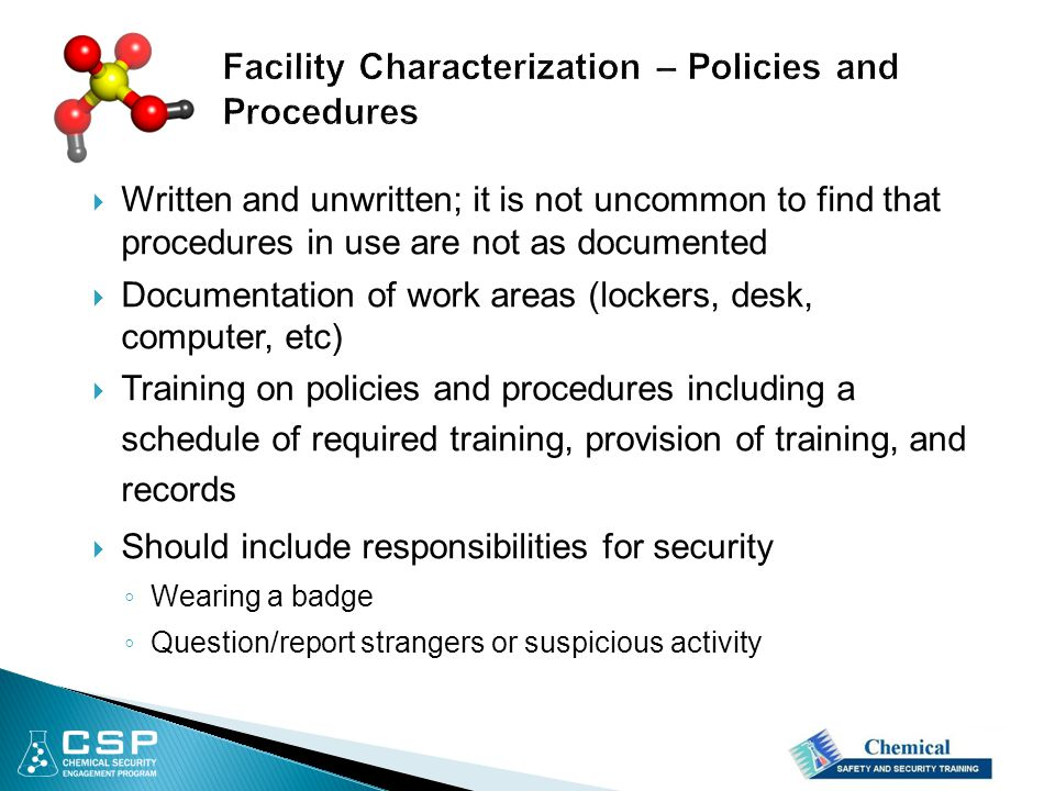  Written and unwritten; it is not uncommon to find that procedures in use are not as documented  Documentation of work areas (lockers, desk, computer, etc)  Training on policies and procedures including a schedule of required training, provision of training, and records  Should include responsibilities for security ◦ Wearing a badge ◦ Question/report strangers or suspicious activity