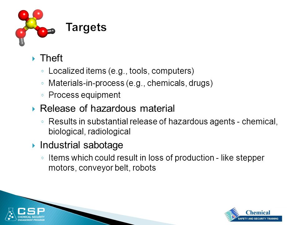  Theft ◦ Localized items (e.g., tools, computers) ◦ Materials-in-process (e.g., chemicals, drugs) ◦ Process equipment  Release of hazardous material ◦ Results in substantial release of hazardous agents - chemical, biological, radiological  Industrial sabotage ◦ Items which could result in loss of production - like stepper motors, conveyor belt, robots