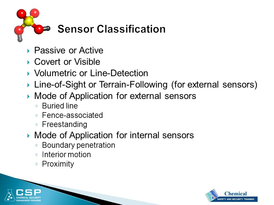  Passive or Active  Covert or Visible  Volumetric or Line-Detection  Line-of-Sight or Terrain-Following (for external sensors)  Mode of Application for external sensors ◦ Buried line ◦ Fence-associated ◦ Freestanding  Mode of Application for internal sensors ◦ Boundary penetration ◦ Interior motion ◦ Proximity