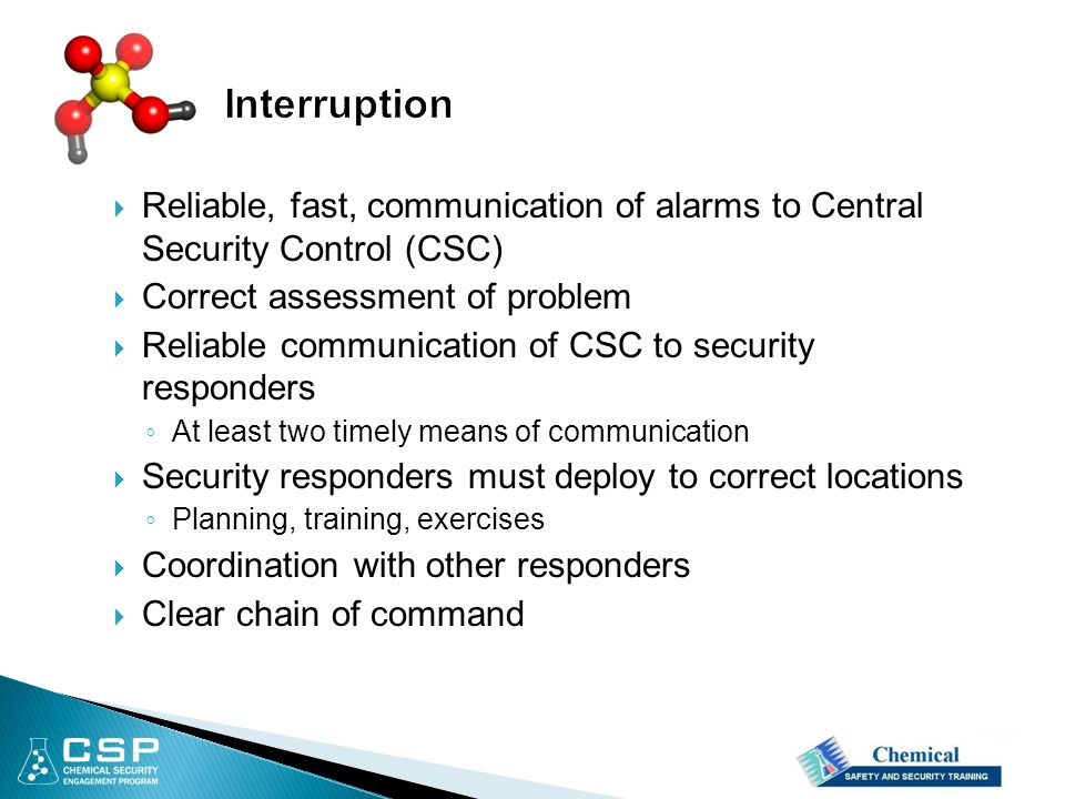  Reliable, fast, communication of alarms to Central Security Control (CSC)  Correct assessment of problem  Reliable communication of CSC to security responders ◦ At least two timely means of communication  Security responders must deploy to correct locations ◦ Planning, training, exercises  Coordination with other responders  Clear chain of command