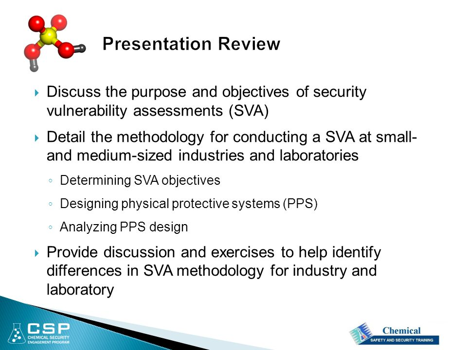  Discuss the purpose and objectives of security vulnerability assessments (SVA)  Detail the methodology for conducting a SVA at small- and medium-sized industries and laboratories ◦ Determining SVA objectives ◦ Designing physical protective systems (PPS) ◦ Analyzing PPS design  Provide discussion and exercises to help identify differences in SVA methodology for industry and laboratory