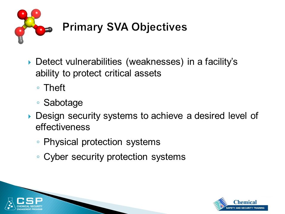  Detect vulnerabilities (weaknesses) in a facility's ability to protect critical assets ◦ Theft ◦ Sabotage  Design security systems to achieve a desired level of effectiveness ◦ Physical protection systems ◦ Cyber security protection systems