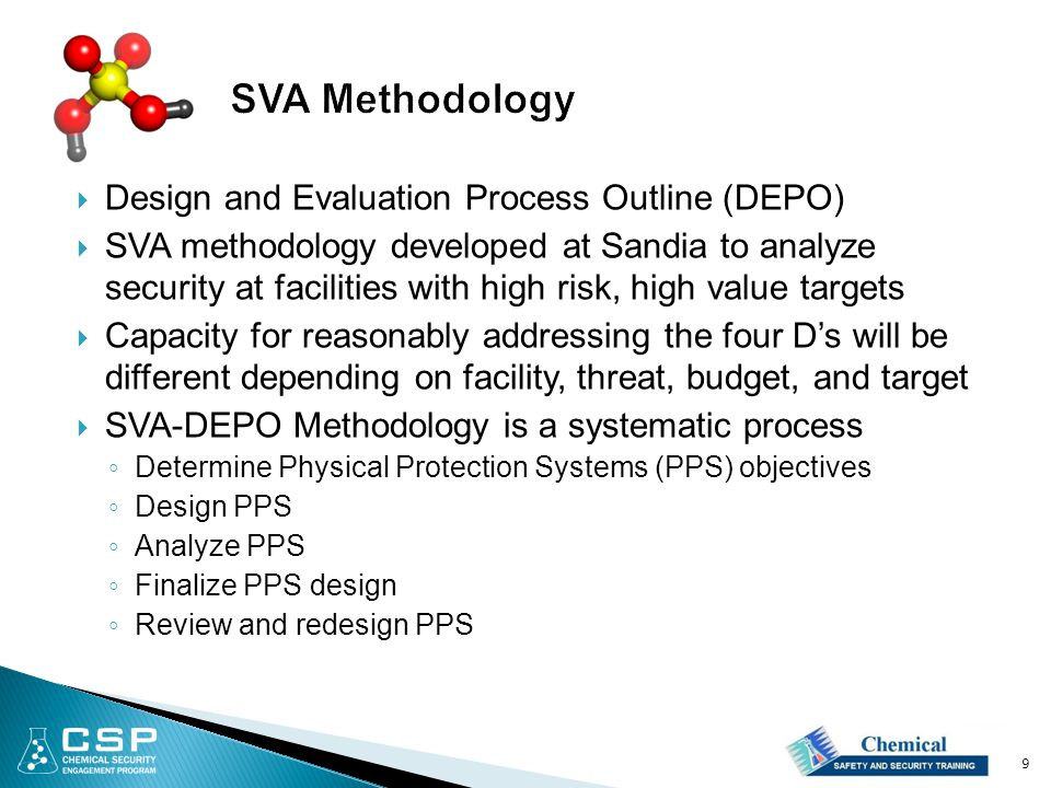  Design and Evaluation Process Outline (DEPO)  SVA methodology developed at Sandia to analyze security at facilities with high risk, high value targets  Capacity for reasonably addressing the four D's will be different depending on facility, threat, budget, and target  SVA-DEPO Methodology is a systematic process ◦ Determine Physical Protection Systems (PPS) objectives ◦ Design PPS ◦ Analyze PPS ◦ Finalize PPS design ◦ Review and redesign PPS 9