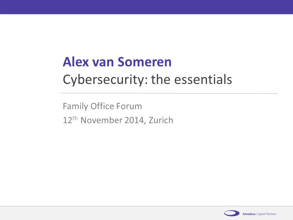 AmadeusCybersecurity: the essentials12 th November 2014 Alex van Someren Family Office Forum 12 th November 2014, Zurich Cybersecurity: the essentials