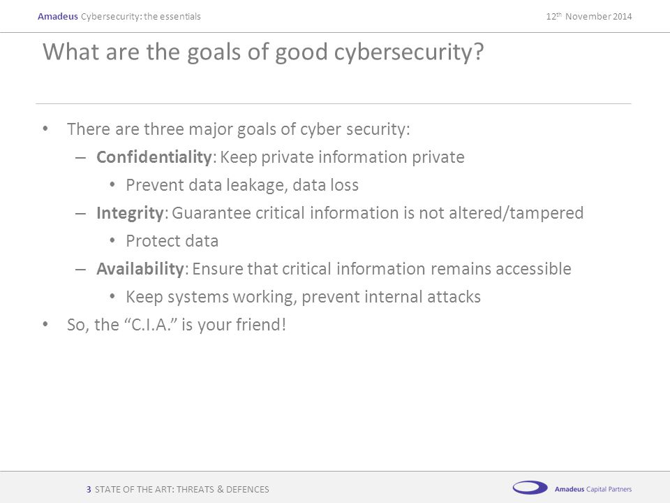 AmadeusCybersecurity: the essentials12 th November 2014 STATE OF THE ART: THREATS & DEFENCES There are three major goals of cyber security: – Confiden