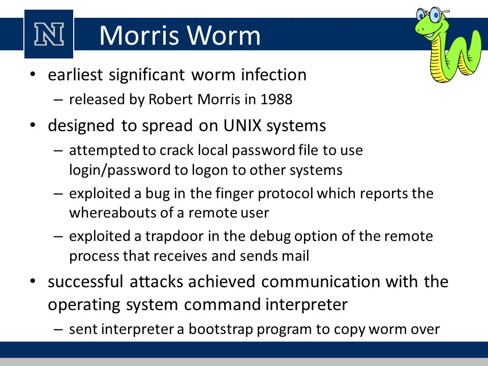 Morris Worm earliest significant worm infection – released by Robert Morris in 1988 designed to spread on UNIX systems – attempted to crack local pass
