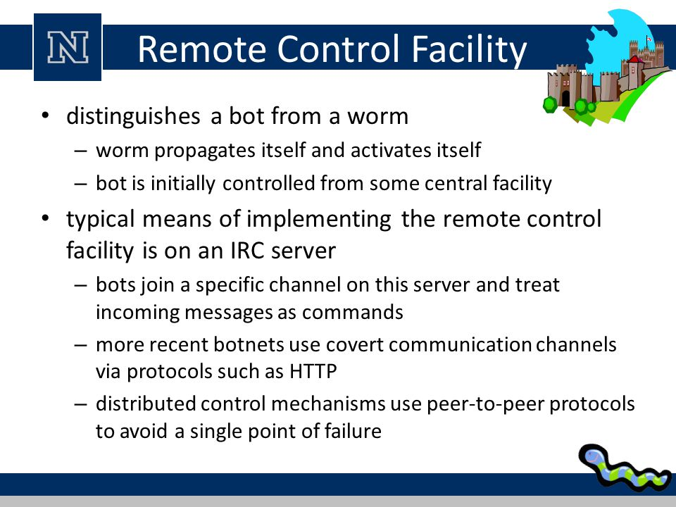 Remote Control Facility distinguishes a bot from a worm – worm propagates itself and activates itself – bot is initially controlled from some central