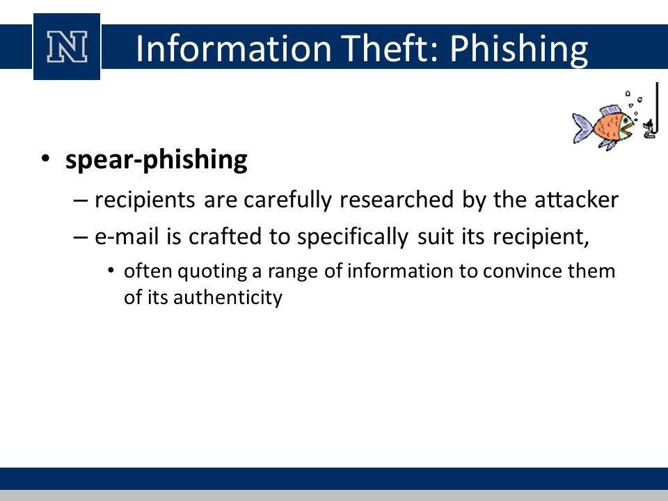 Information Theft: Phishing spear-phishing – recipients are carefully researched by the attacker – e-mail is crafted to specifically suit its recipien