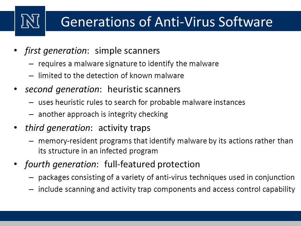 Generations of Anti-Virus Software first generation: simple scanners – requires a malware signature to identify the malware – limited to the detection