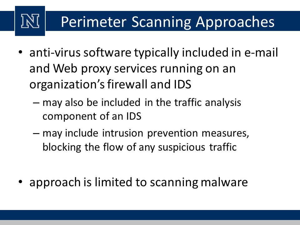 Perimeter Scanning Approaches anti-virus software typically included in e-mail and Web proxy services running on an organization's firewall and IDS –